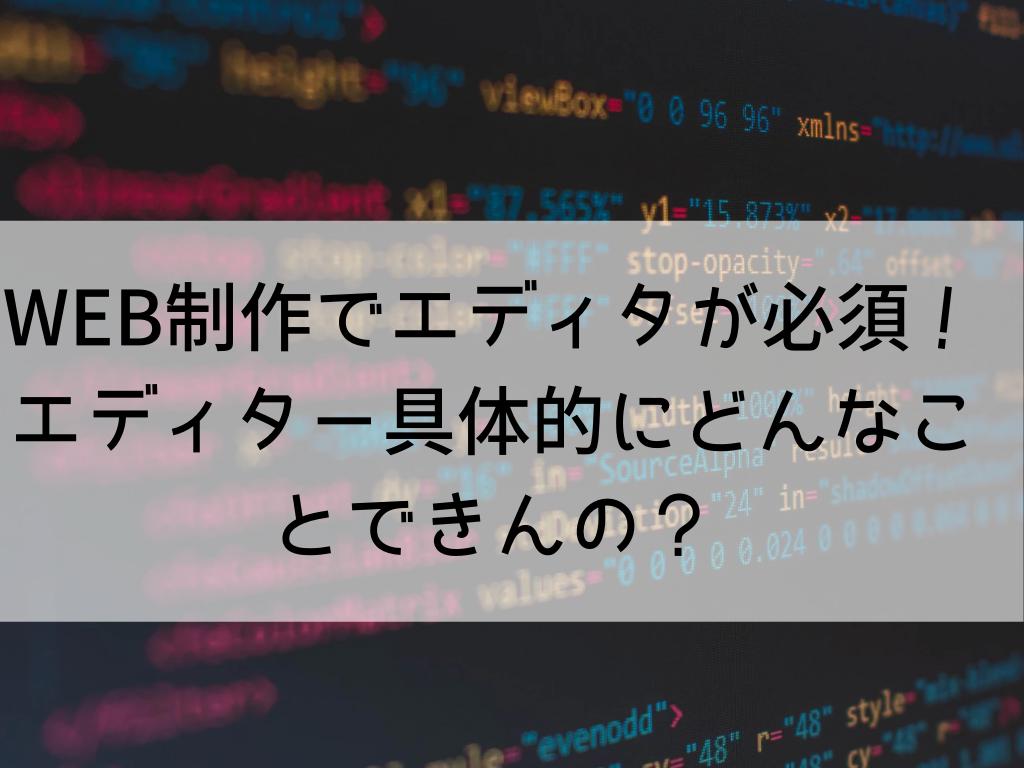 WEB制作でエディターが必須!エディター具体的にどんなことできんの?