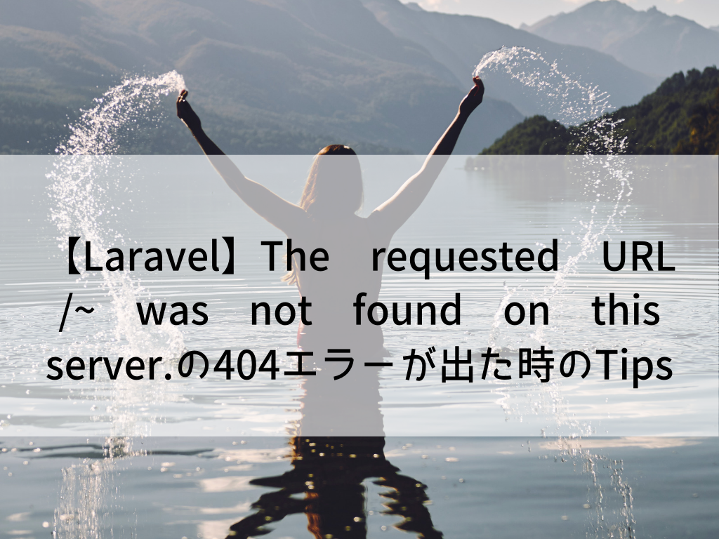【Laravel】The requested URL /~ was not found on this server.の404エラーが出た時のTips